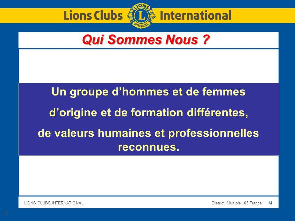LIONS CLUBS INTERNATIONALDistrict Multiple 103 France 14 Un groupe dhommes et de femmes dorigine et de formation différentes, de valeurs humaines et p