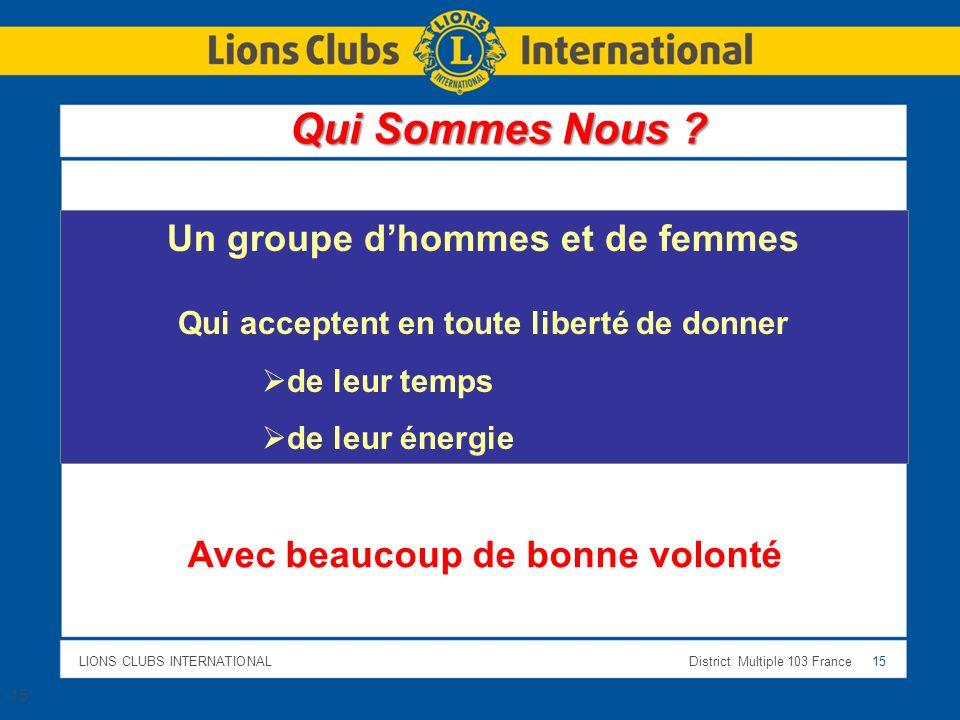 LIONS CLUBS INTERNATIONALDistrict Multiple 103 France 15 Un groupe dhommes et de femmes Qui acceptent en toute liberté de donner de leur temps de leur