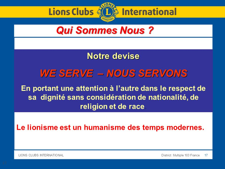 LIONS CLUBS INTERNATIONALDistrict Multiple 103 France 17 Notre devise WE SERVE – NOUS SERVONS En portant une attention à lautre dans le respect de sa