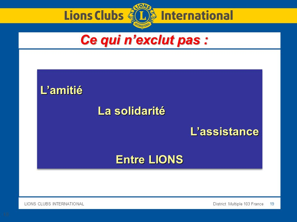 LIONS CLUBS INTERNATIONALDistrict Multiple 103 France 19 Lamitié La solidarité La solidaritéLassistance Entre LIONS Lamitié La solidarité La solidaritéLassistance Entre LIONS 19 Ce qui nexclut pas :