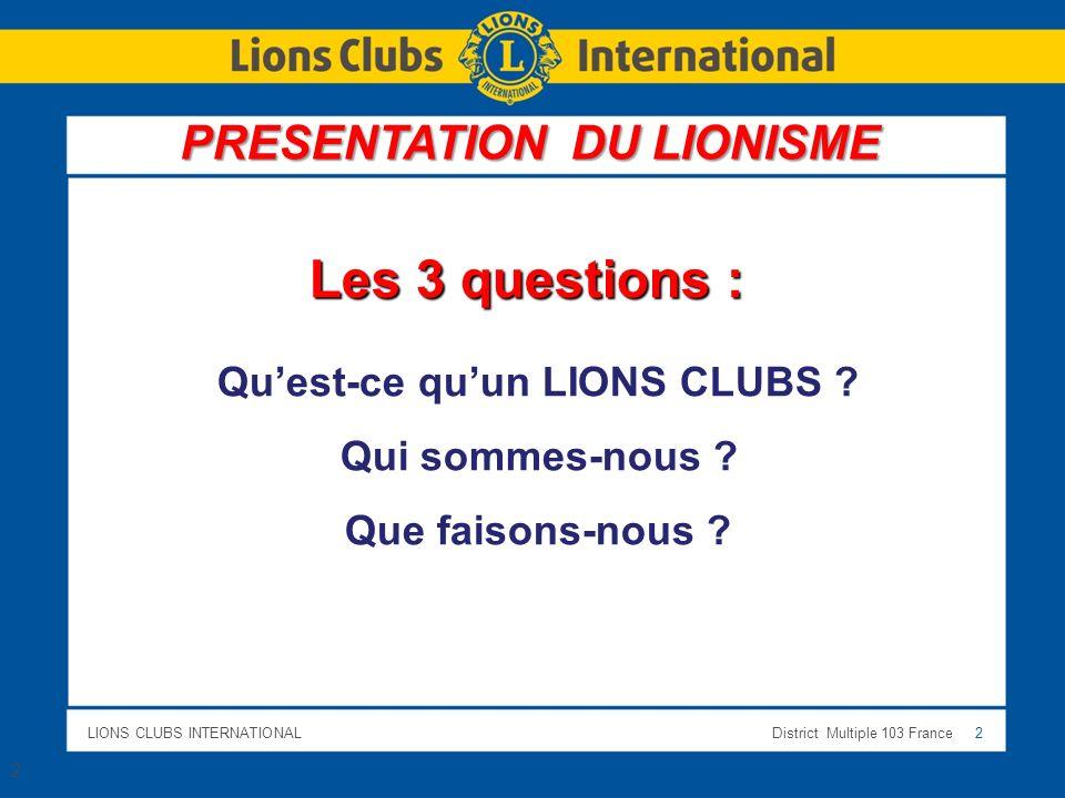 LIONS CLUBS INTERNATIONALDistrict Multiple 103 France 2 2 Les 3 questions : Quest-ce quun LIONS CLUBS ? Qui sommes-nous ? Que faisons-nous ? PRESENTAT