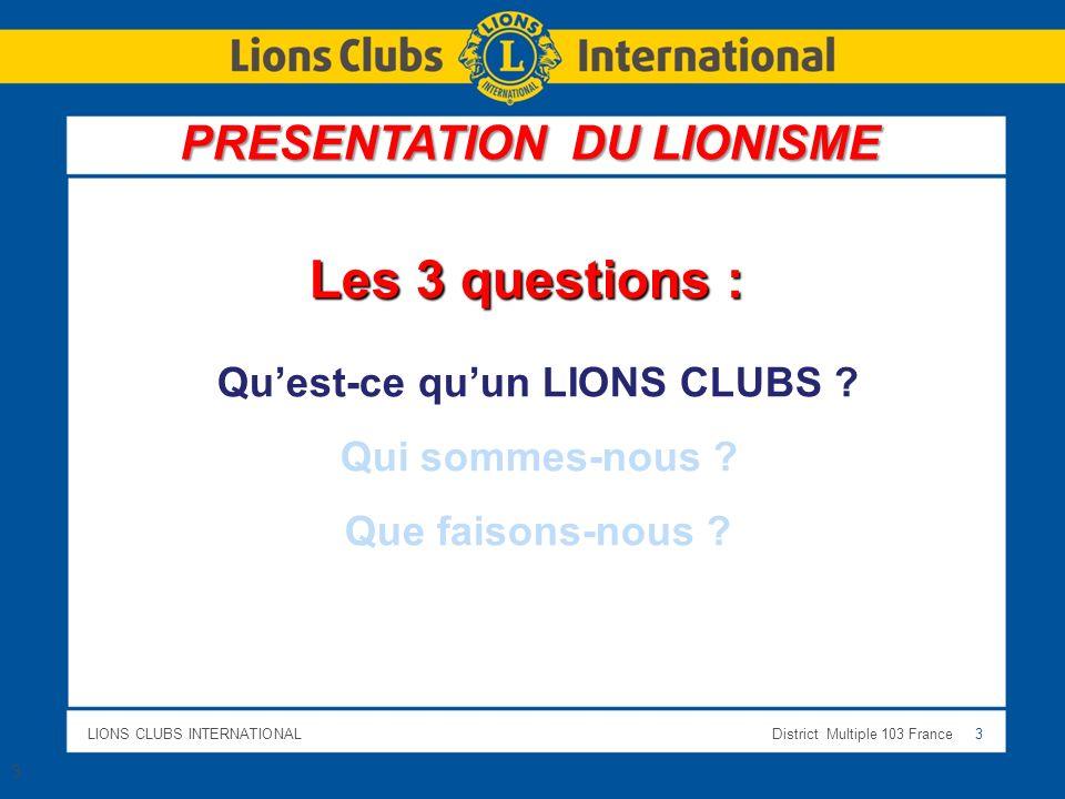 LIONS CLUBS INTERNATIONALDistrict Multiple 103 France 3 3 Les 3 questions : Quest-ce quun LIONS CLUBS ? Qui sommes-nous ? Que faisons-nous ? PRESENTAT