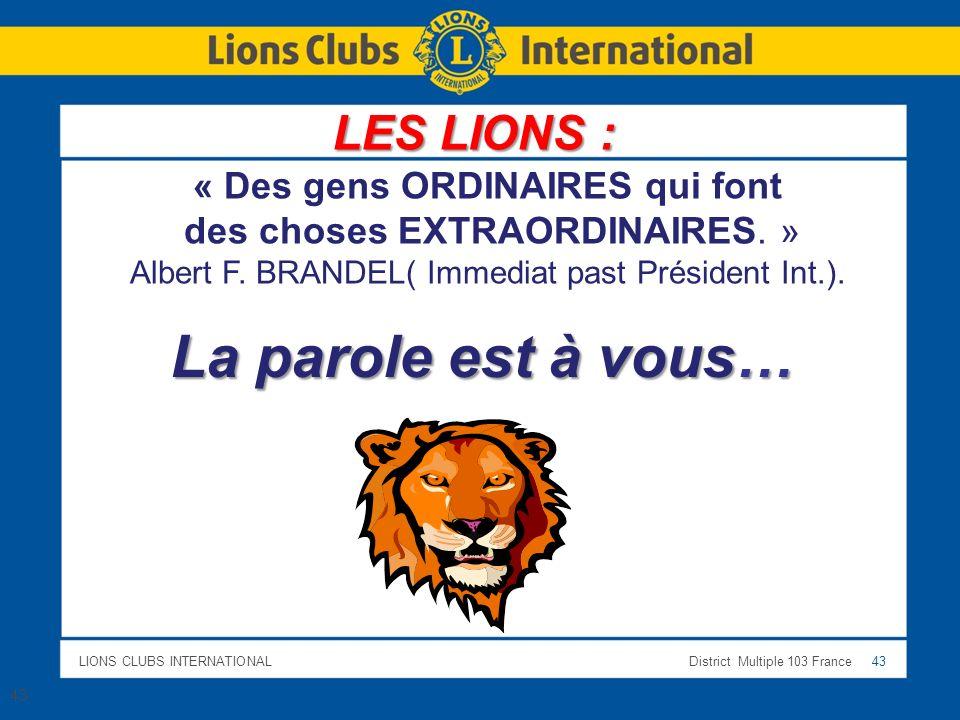 LIONS CLUBS INTERNATIONALDistrict Multiple 103 France 43 La parole est à vous… 43 « Des gens ORDINAIRES qui font des choses EXTRAORDINAIRES. » Albert