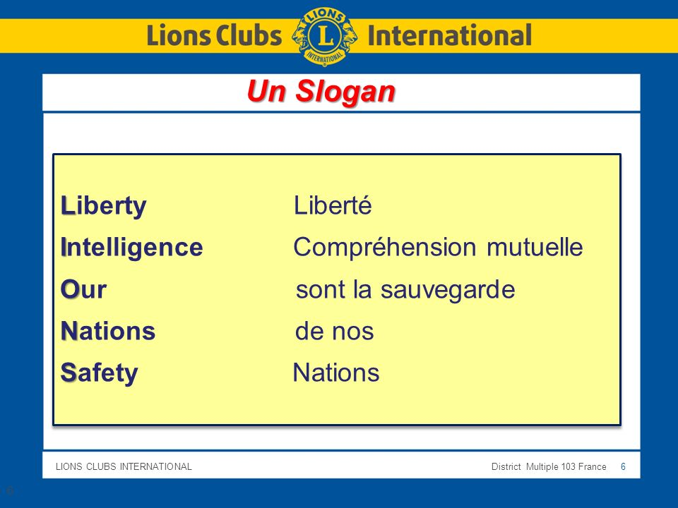 LIONS CLUBS INTERNATIONALDistrict Multiple 103 France 6 6 L Liberty Liberté I Intelligence Compréhension mutuelle O Our sont la sauvegarde N Nations de nos S Safety Nations L Liberty Liberté I Intelligence Compréhension mutuelle O Our sont la sauvegarde N Nations de nos S Safety Nations Un Slogan