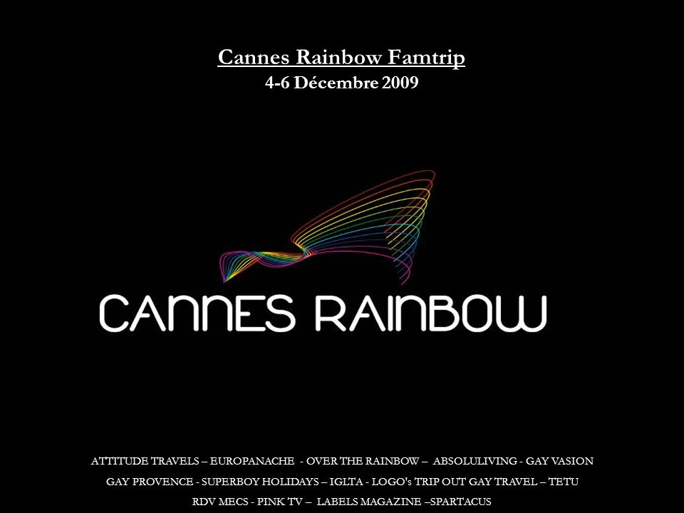 ATTITUDE TRAVELS – EUROPANACHE - OVER THE RAINBOW – ABSOLULIVING - GAY VASION GAY PROVENCE - SUPERBOY HOLIDAYS – IGLTA - LOGO s TRIP OUT GAY TRAVEL – TETU RDV MECS - PINK TV – LABELS MAGAZINE –SPARTACUS Cannes Rainbow Famtrip 4-6 Décembre 2009