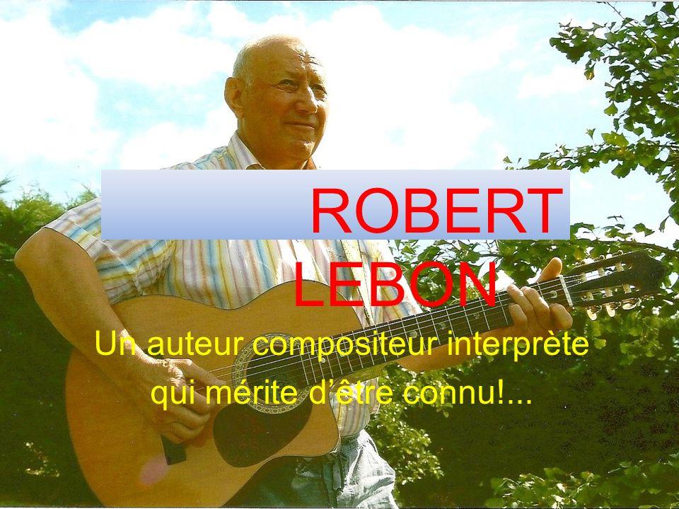 ROBERT LEBON Un auteur compositeur interprète qui mérite dêtre connu!...