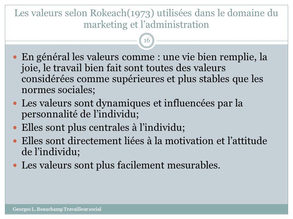 Les valeurs selon Rokeach(1973) utilisées dans le domaine du marketing et ladministration Georges L. Beauchamp Travailleur social 16 En général les va