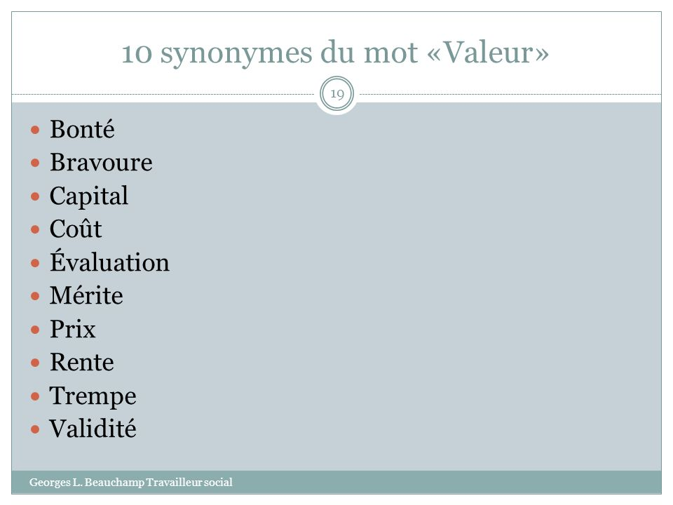 10 synonymes du mot «Valeur» Georges L. Beauchamp Travailleur social 19 Bonté Bravoure Capital Coût Évaluation Mérite Prix Rente Trempe Validité