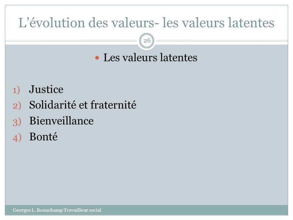 Lévolution des valeurs- les valeurs latentes Georges L. Beauchamp Travailleur social 26 Les valeurs latentes 1) Justice 2) Solidarité et fraternité 3)