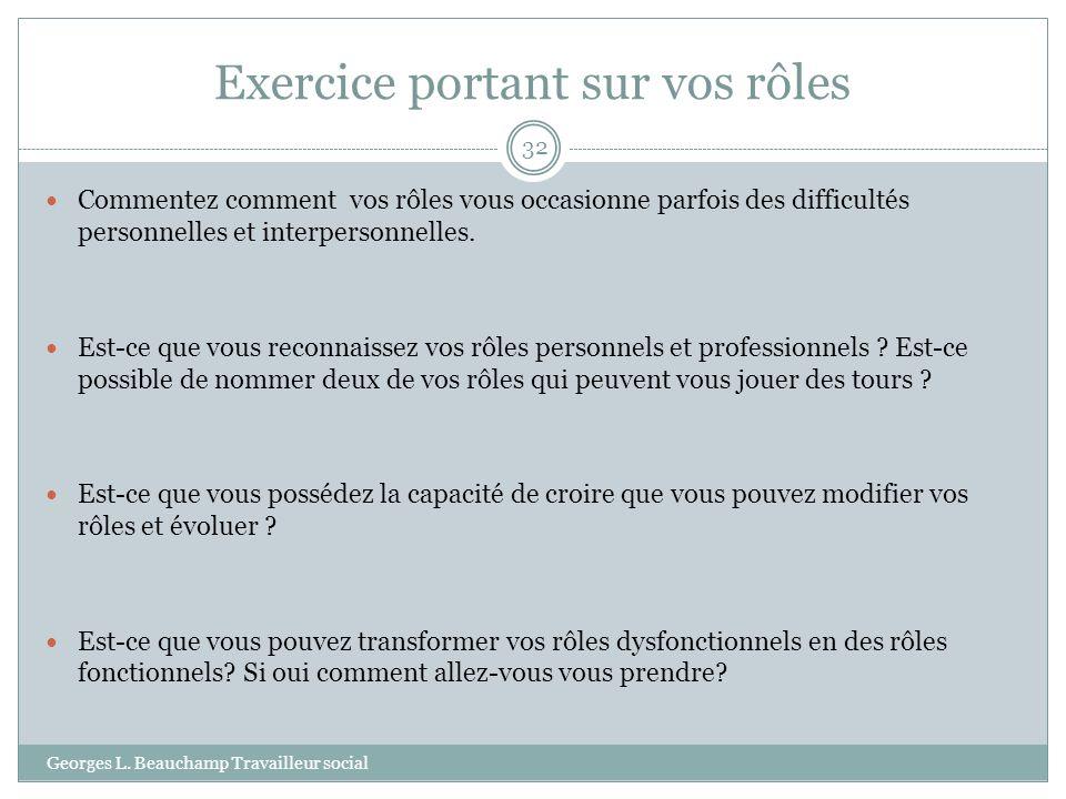 Exercice portant sur vos rôles Georges L. Beauchamp Travailleur social 32 Commentez comment vos rôles vous occasionne parfois des difficultés personne