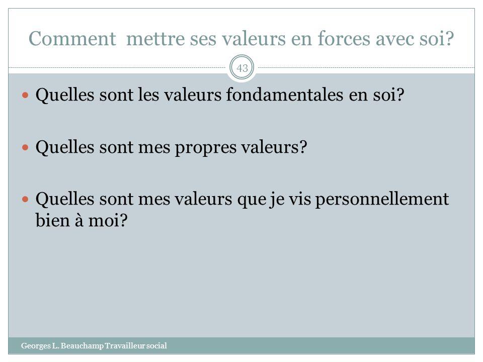 Comment mettre ses valeurs en forces avec soi? Georges L. Beauchamp Travailleur social 43 Quelles sont les valeurs fondamentales en soi? Quelles sont