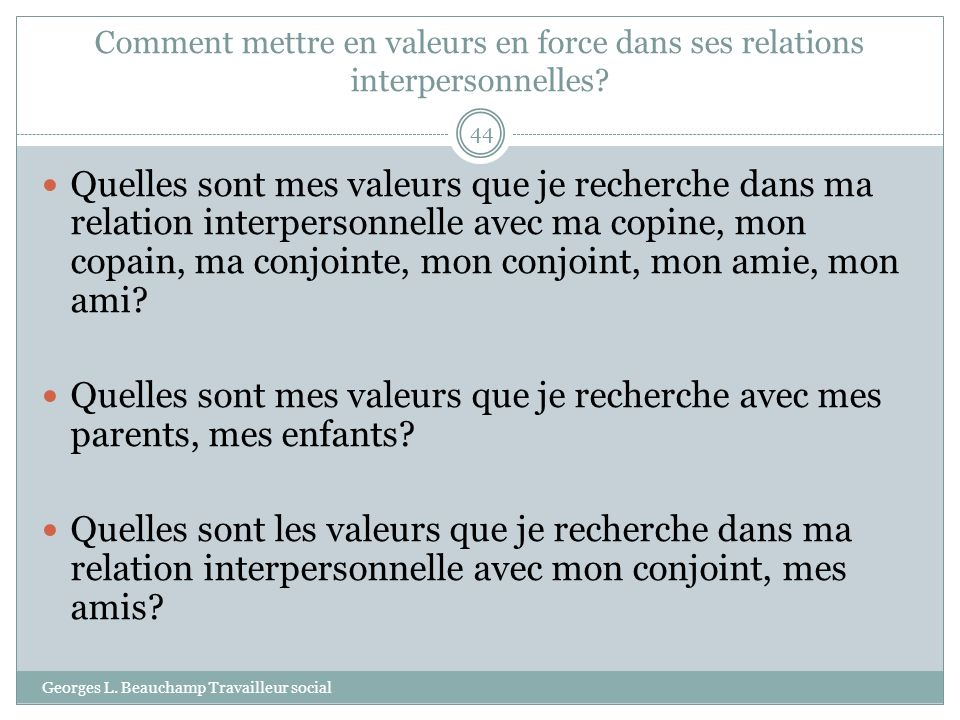 Comment mettre en valeurs en force dans ses relations interpersonnelles? Georges L. Beauchamp Travailleur social 44 Quelles sont mes valeurs que je re
