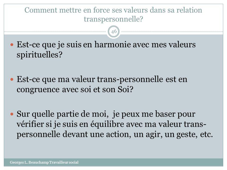 Comment mettre en force ses valeurs dans sa relation transpersonnelle? Georges L. Beauchamp Travailleur social 46 Est-ce que je suis en harmonie avec