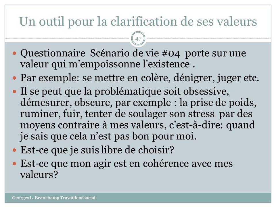 Un outil pour la clarification de ses valeurs Georges L. Beauchamp Travailleur social 47 Questionnaire Scénario de vie #04 porte sur une valeur qui me