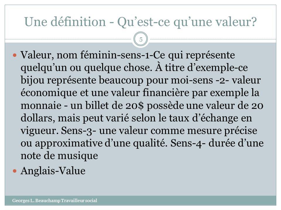 Une définition - Quest-ce quune valeur? Georges L. Beauchamp Travailleur social 5 Valeur, nom féminin-sens-1-Ce qui représente quelquun ou quelque cho