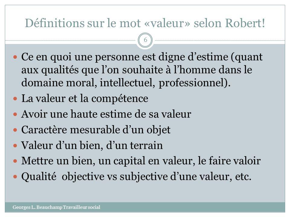 Définitions sur le mot «valeur» selon Robert! Georges L. Beauchamp Travailleur social 6 Ce en quoi une personne est digne destime (quant aux qualités