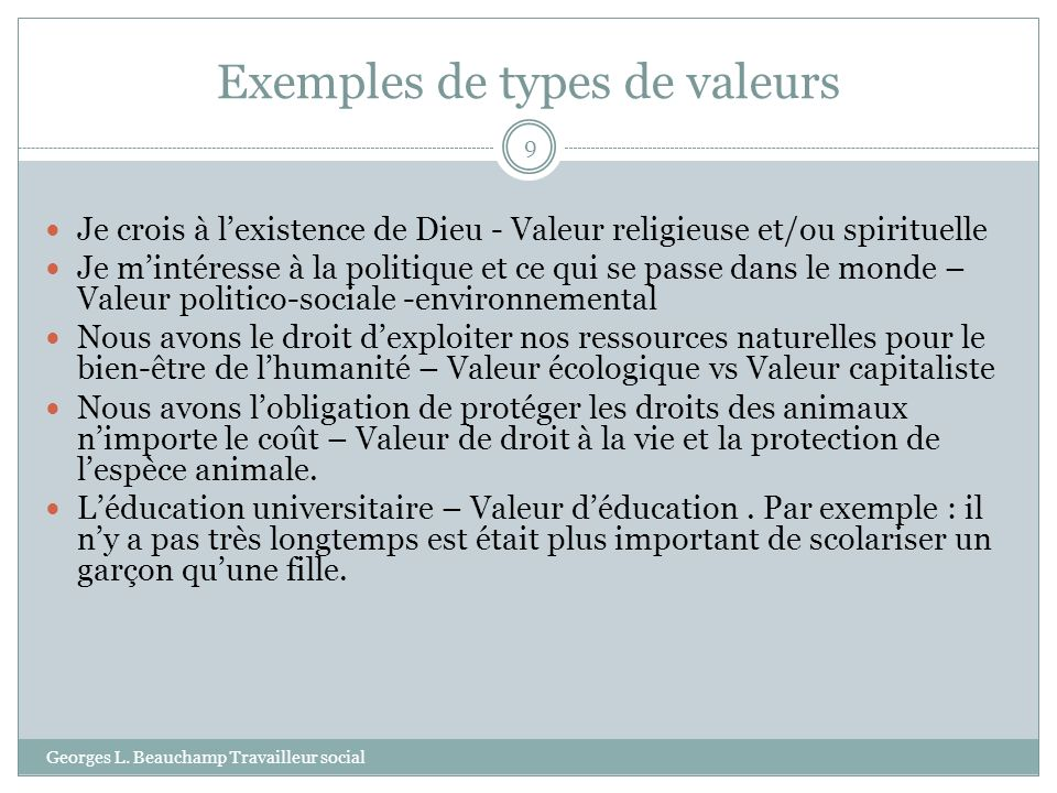 Exemples de types de valeurs Georges L. Beauchamp Travailleur social 9 Je crois à lexistence de Dieu - Valeur religieuse et/ou spirituelle Je mintéres