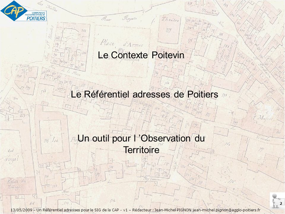 13 13/05/2009 – Un Référentiel adresses pour le SIG de la CAP - v1 – Rédacteur : Jean-Michel PIGNON jean-michel.pignon@agglo-poitiers.fr Adresse est provisoire car elle figure en zone constructible du PLU.