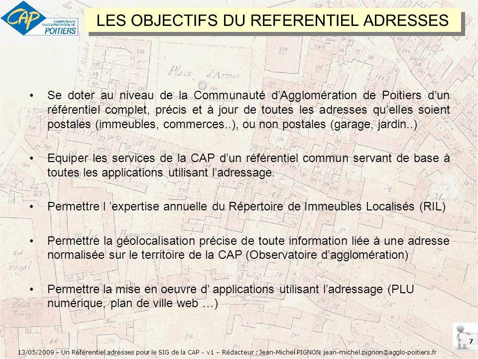 7 13/05/2009 – Un Référentiel adresses pour le SIG de la CAP - v1 – Rédacteur : Jean-Michel PIGNON jean-michel.pignon@agglo-poitiers.fr LES OBJECTIFS DU REFERENTIEL ADRESSES Se doter au niveau de la Communauté dAgglomération de Poitiers dun référentiel complet, précis et à jour de toutes les adresses quelles soient postales (immeubles, commerces..), ou non postales (garage, jardin..) Equiper les services de la CAP dun référentiel commun servant de base à toutes les applications utilisant ladressage.