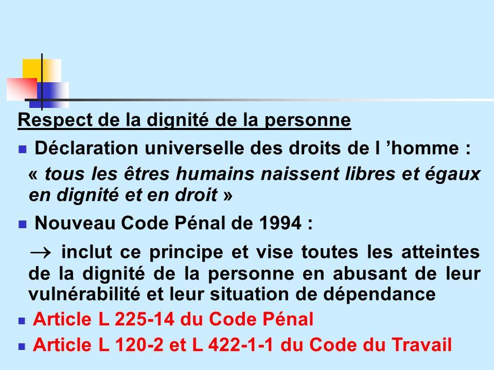 Respect de la dignité de la personne Déclaration universelle des droits de l homme : « tous les êtres humains naissent libres et égaux en dignité et en droit » Nouveau Code Pénal de 1994 : inclut ce principe et vise toutes les atteintes de la dignité de la personne en abusant de leur vulnérabilité et leur situation de dépendance Article L 225-14 du Code Pénal Article L 120-2 et L 422-1-1 du Code du Travail