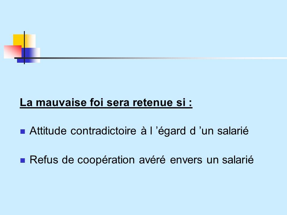 La mauvaise foi sera retenue si : Attitude contradictoire à l égard d un salarié Refus de coopération avéré envers un salarié