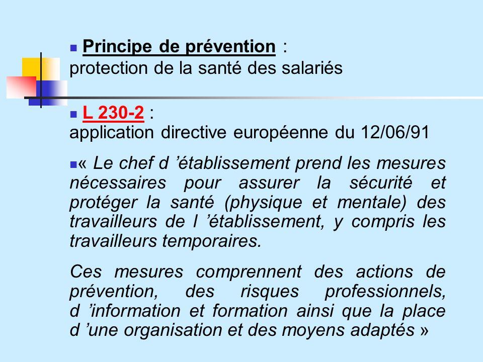 Principe de prévention : protection de la santé des salariés L 230-2 : application directive européenne du 12/06/91 « Le chef d établissement prend les mesures nécessaires pour assurer la sécurité et protéger la santé (physique et mentale) des travailleurs de l établissement, y compris les travailleurs temporaires.