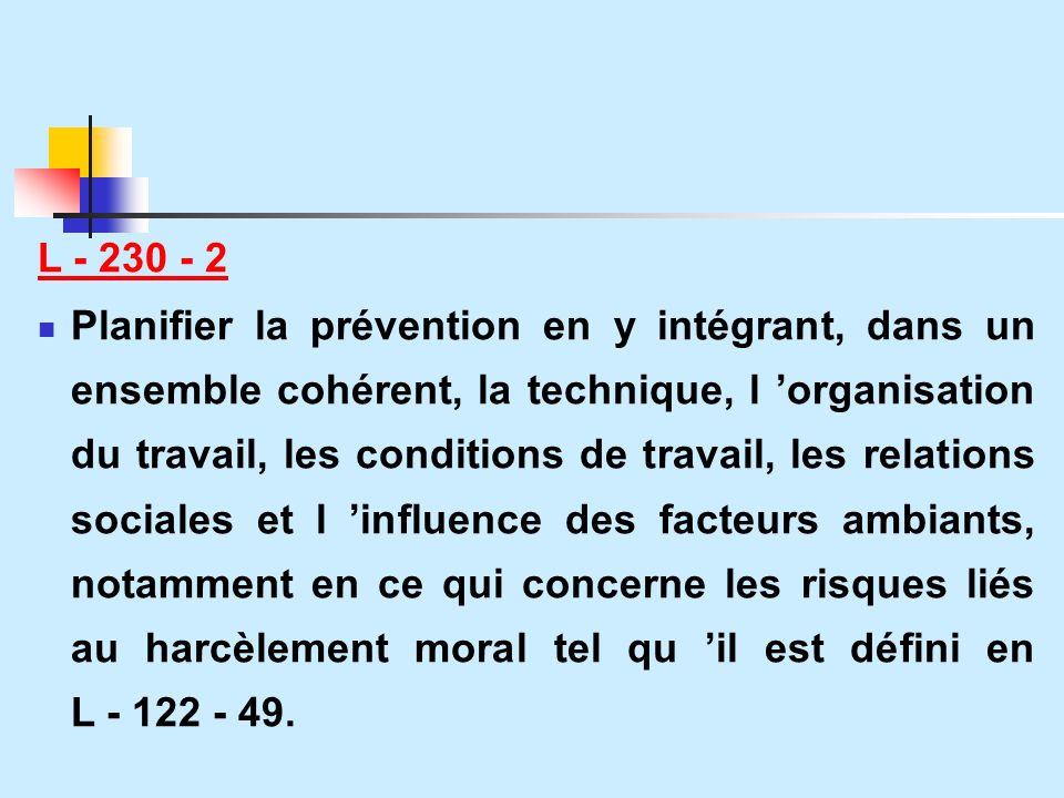 L - 230 - 2 Planifier la prévention en y intégrant, dans un ensemble cohérent, la technique, l organisation du travail, les conditions de travail, les relations sociales et l influence des facteurs ambiants, notamment en ce qui concerne les risques liés au harcèlement moral tel qu il est défini en L - 122 - 49.
