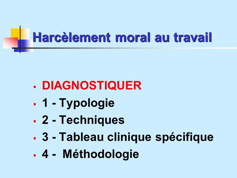 Harcèlement moral au travail DIAGNOSTIQUER 1 - Typologie 2 - Techniques 3 - Tableau clinique spécifique 4 - Méthodologie