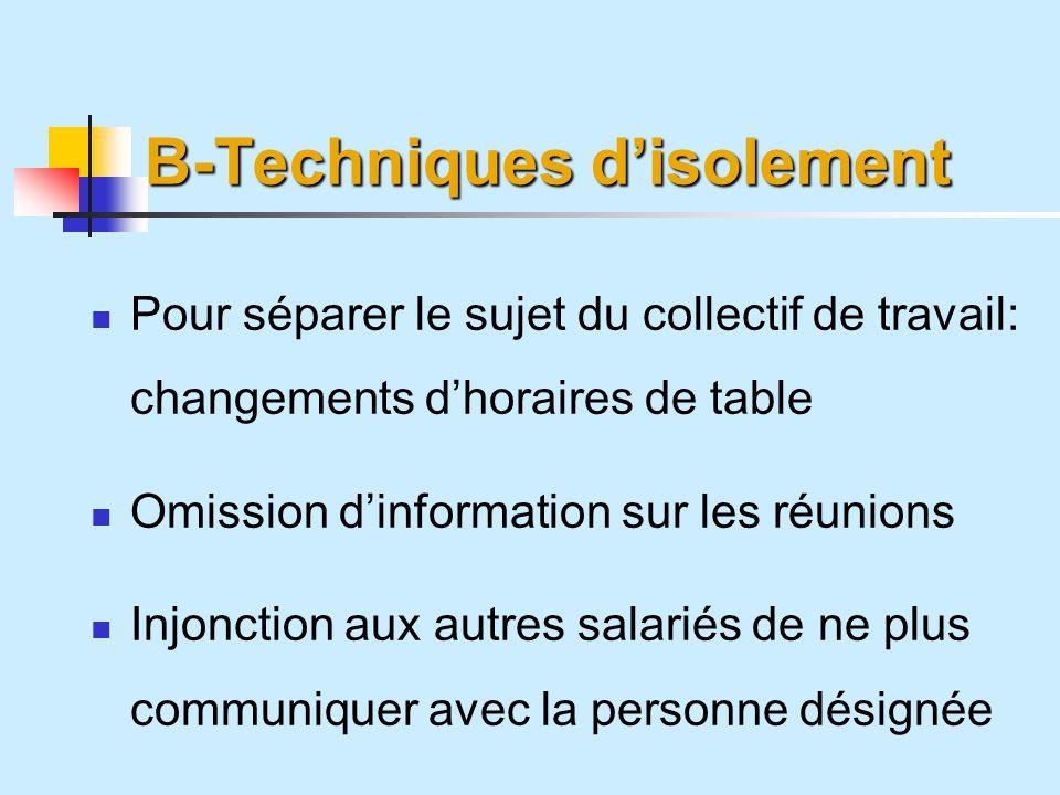B-Techniques disolement Pour séparer le sujet du collectif de travail: changements dhoraires de table Omission dinformation sur les réunions Injonction aux autres salariés de ne plus communiquer avec la personne désignée