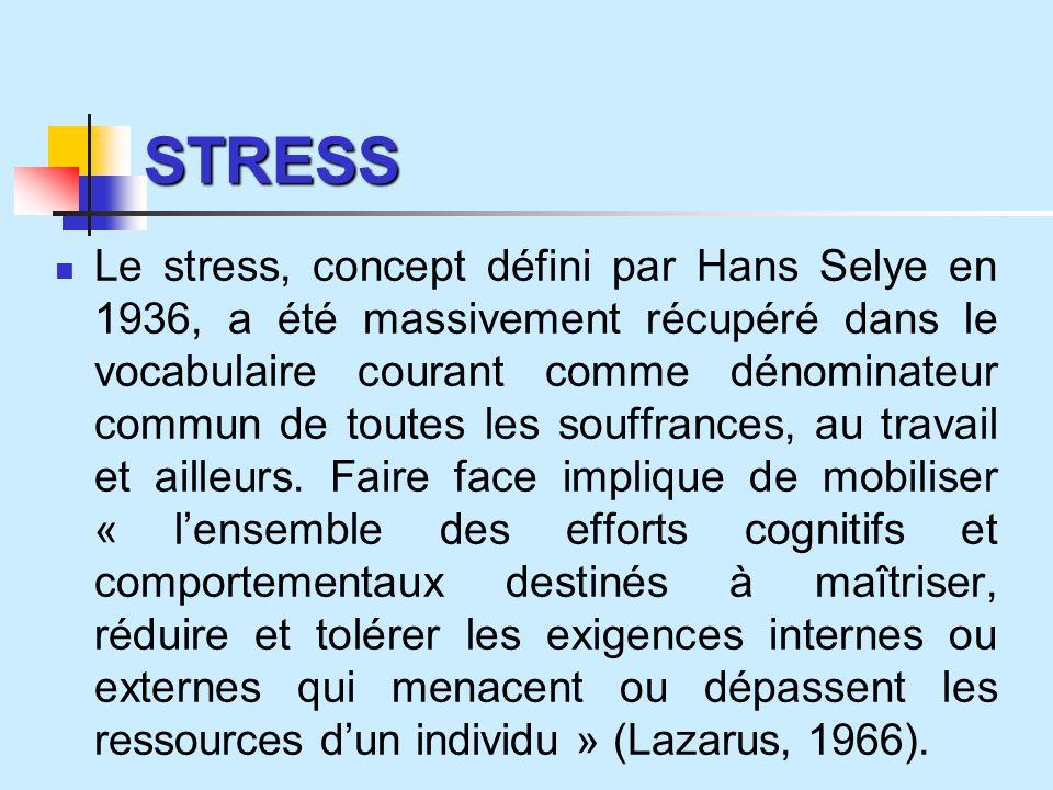 STRESS Le stress, concept défini par Hans Selye en 1936, a été massivement récupéré dans le vocabulaire courant comme dénominateur commun de toutes les souffrances, au travail et ailleurs.