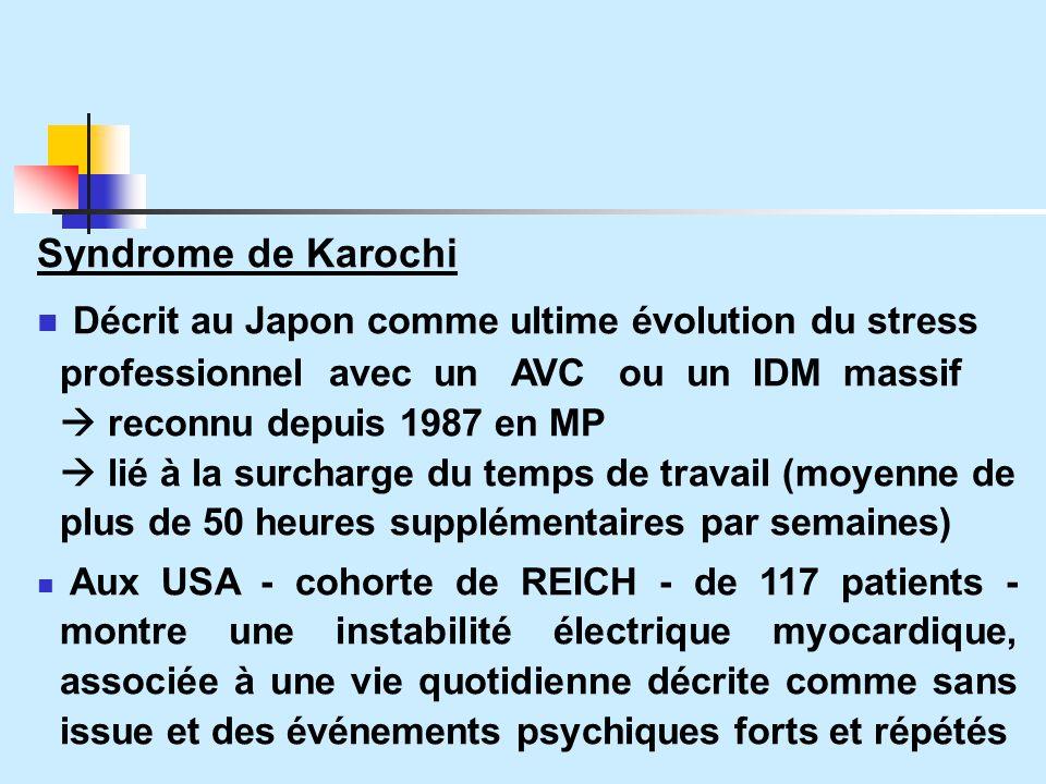 Syndrome de Karochi Décrit au Japon comme ultime évolution du stress professionnel avec un AVC ou un IDM massif reconnu depuis 1987 en MP lié à la surcharge du temps de travail (moyenne de plus de 50 heures supplémentaires par semaines) Aux USA - cohorte de REICH - de 117 patients - montre une instabilité électrique myocardique, associée à une vie quotidienne décrite comme sans issue et des événements psychiques forts et répétés