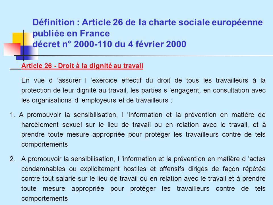 Définition : Article 26 de la charte sociale européenne publiée en France décret n° 2000-110 du 4 février 2000 Article 26 - Droit à la dignité au travail En vue d assurer l exercice effectif du droit de tous les travailleurs à la protection de leur dignité au travail, les parties s engagent, en consultation avec les organisations d employeurs et de travailleurs : 1.