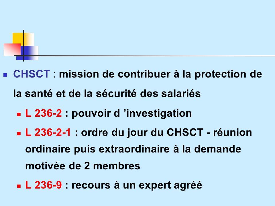 CHSCT : mission de contribuer à la protection de la santé et de la sécurité des salariés L 236-2 : pouvoir d investigation L 236-2-1 : ordre du jour du CHSCT - réunion ordinaire puis extraordinaire à la demande motivée de 2 membres L 236-9 : recours à un expert agréé