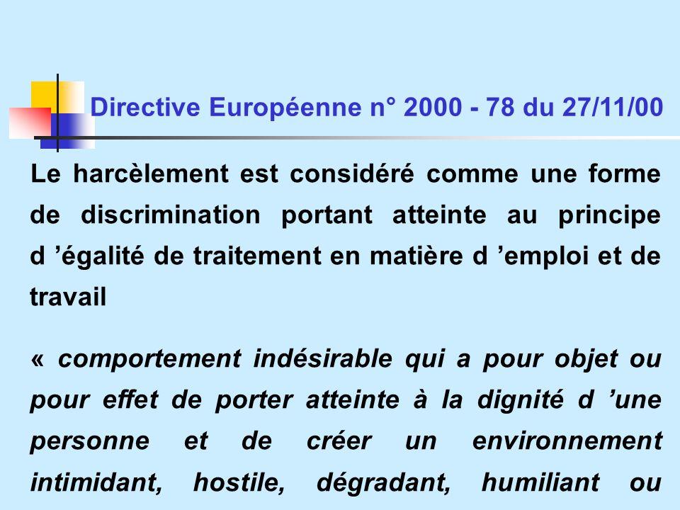 Le harcèlement est considéré comme une forme de discrimination portant atteinte au principe d égalité de traitement en matière d emploi et de travail « comportement indésirable qui a pour objet ou pour effet de porter atteinte à la dignité d une personne et de créer un environnement intimidant, hostile, dégradant, humiliant ou offensant » Directive Européenne n° 2000 - 78 du 27/11/00