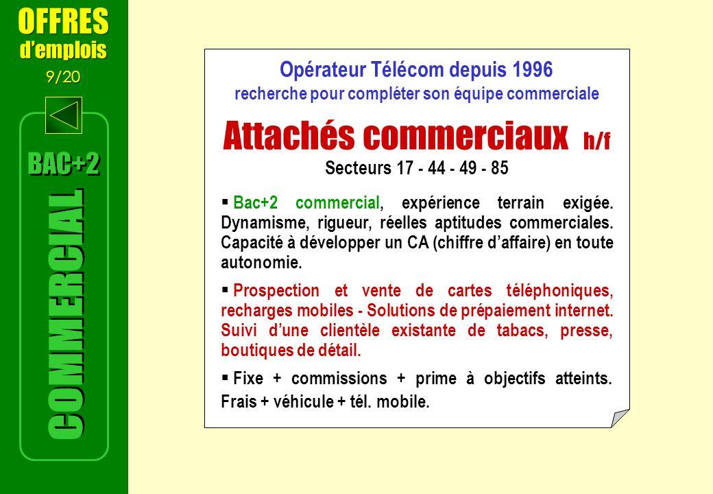 BAC+2 OFFRES demplois 9/20 OFFRES demplois 9/20 Opérateur Télécom depuis 1996 recherche pour compléter son équipe commerciale Attachés commerciaux h/f Secteurs 17 - 44 - 49 - 85 Bac+2 commercial, expérience terrain exigée.