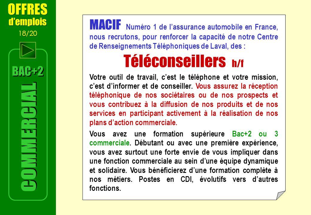 MACIF Numéro 1 de lassurance automobile en France, nous recrutons, pour renforcer la capacité de notre Centre de Renseignements Téléphoniques de Laval, des : Téléconseillers h/f Votre outil de travail, cest le téléphone et votre mission, cest dinformer et de conseiller.