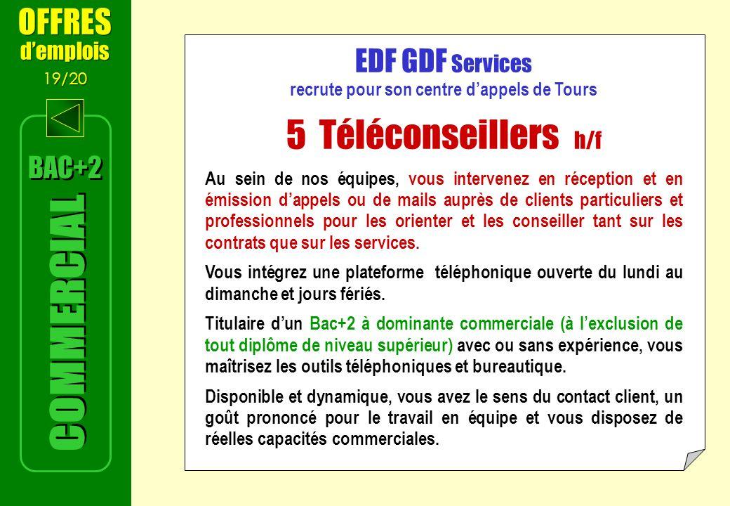 EDF GDF Services recrute pour son centre dappels de Tours 5 Téléconseillers h/f Au sein de nos équipes, vous intervenez en réception et en émission dappels ou de mails auprès de clients particuliers et professionnels pour les orienter et les conseiller tant sur les contrats que sur les services.