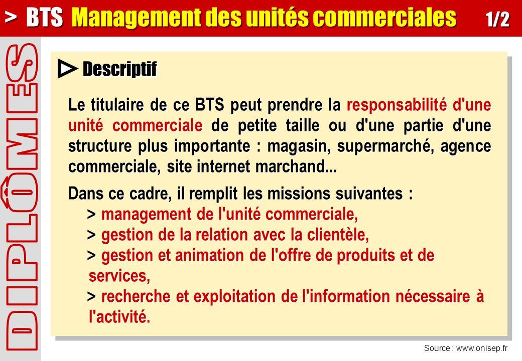 Source : www.onisep.fr Descriptif > BTS Management des unités commerciales 1/2 Le titulaire de ce BTS peut prendre la responsabilité d une unité commerciale de petite taille ou d une partie d une structure plus importante : magasin, supermarché, agence commerciale, site internet marchand...