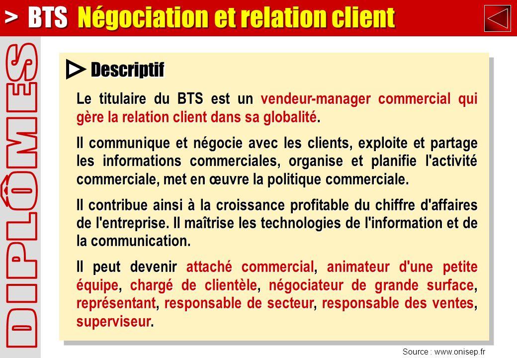 Source : www.onisep.fr Descriptif > BTS Négociation et relation client Le titulaire du BTS est un vendeur-manager commercial qui gère la relation client dans sa globalité.
