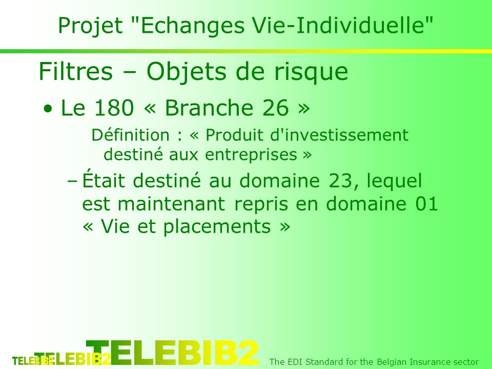 The EDI Standard for the Belgian Insurance sector Projet Echanges Vie-Individuelle Le 180 « Branche 26 » Définition : « Produit d investissement destiné aux entreprises » –Était destiné au domaine 23, lequel est maintenant repris en domaine 01 « Vie et placements » Filtres – Objets de risque