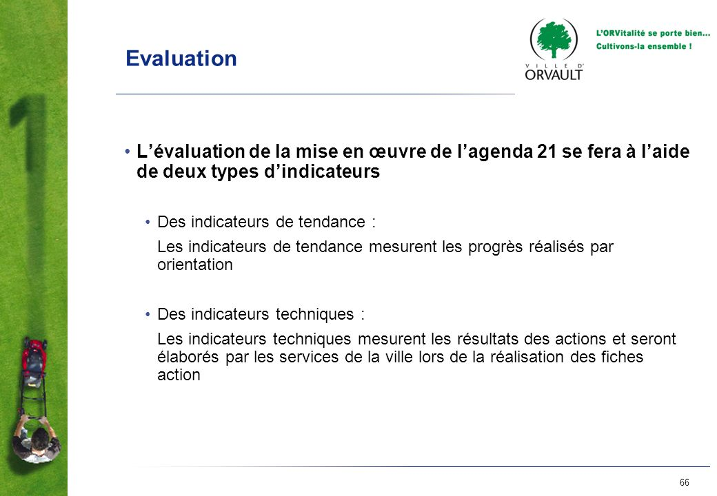 66 Evaluation Lévaluation de la mise en œuvre de lagenda 21 se fera à laide de deux types dindicateurs Des indicateurs de tendance : Les indicateurs d