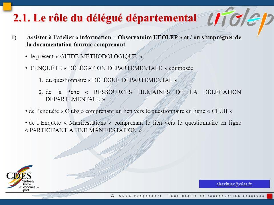 2.1. Le rôle du délégué départemental 1)Assister à latelier « information – Observatoire UFOLEP » et / ou simprégner de la documentation fournie compr