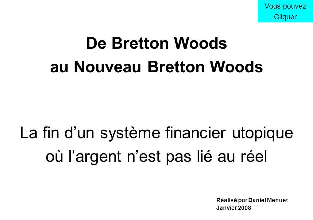 De Bretton Woods au Nouveau Bretton Woods La fin dun système financier utopique où largent nest pas lié au réel Vous pouvez Cliquer Réalisé par Daniel Menuet Janvier 2008