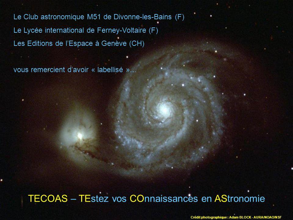 Le Club astronomique M51 de Divonne-les-Bains (F) Le Lycée international de Ferney-Voltaire (F) Les Editions de lEspace à Genève (CH) vous remercient davoir « labellisé »… TECOAS – TEstez vos COnnaissances en AStronomie Crédit photographique : Adam BLOCK - AURA/NOAO/NSF