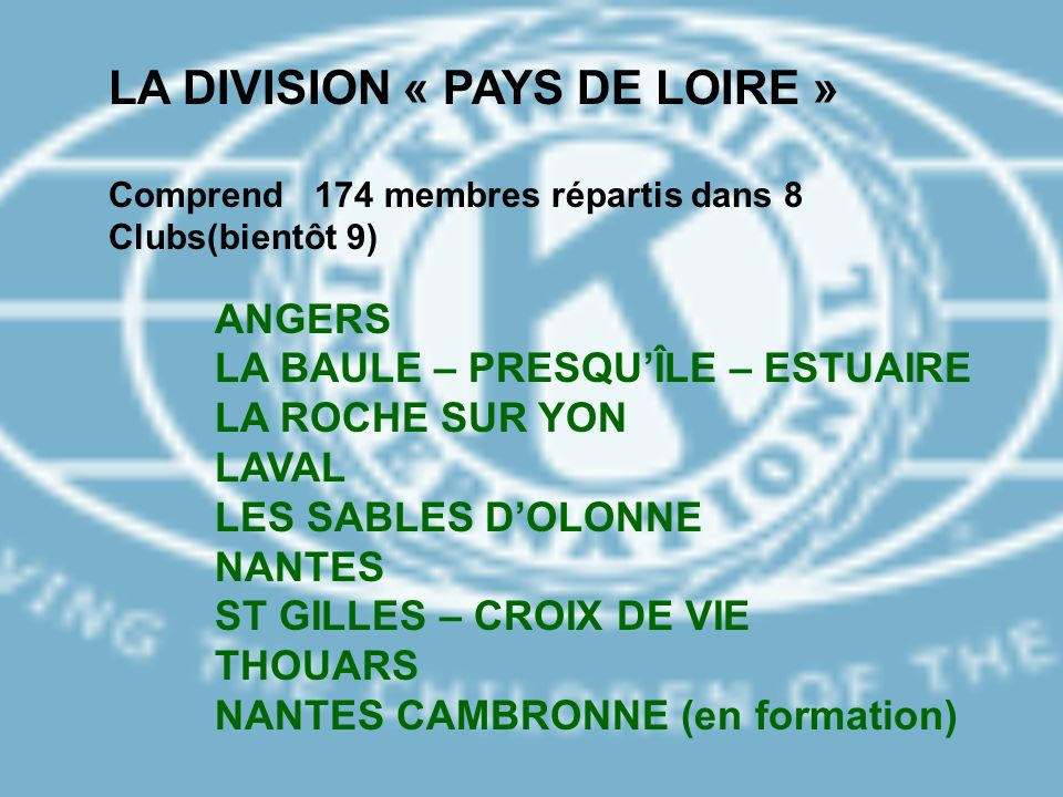 LA DIVISION « PAYS DE LOIRE » Comprend 174 membres répartis dans 8 Clubs(bientôt 9) ANGERS LA BAULE – PRESQUÎLE – ESTUAIRE LA ROCHE SUR YON LAVAL LES