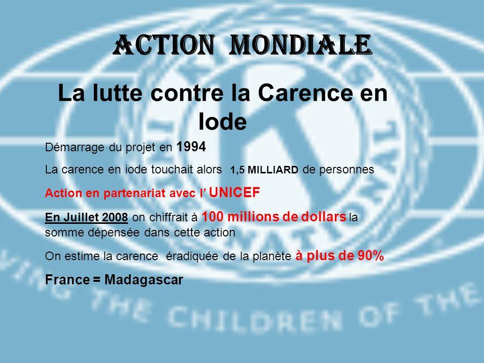 ACTION MONDIALE La lutte contre la Carence en Iode Démarrage du projet en 1994 La carence en iode touchait alors 1,5 MILLIARD de personnes Action en p