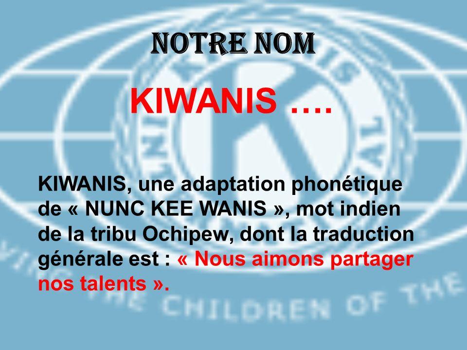 Notre nom KIWANIS …. KIWANIS, une adaptation phonétique de « NUNC KEE WANIS », mot indien de la tribu Ochipew, dont la traduction générale est : « Nou