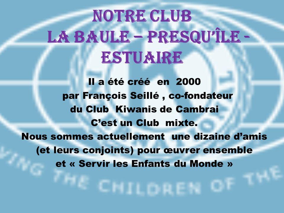 Notre CLUB LA BAULE – PRESQUÎLE - ESTUAIRE Il a été créé en 2000 par François Seillé, co-fondateur du Club Kiwanis de Cambrai Cest un Club mixte. Nous