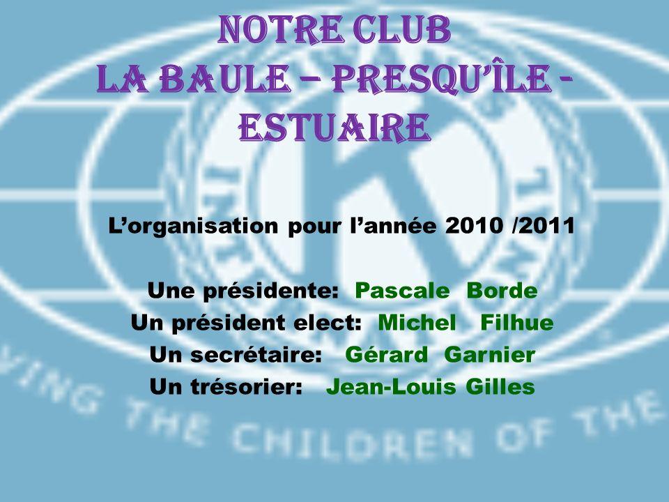 Notre CLUB LA BAULE – PRESQUÎLE - ESTUAIRE Lorganisation pour lannée 2010 /2011 Une présidente: Pascale Borde Un président elect: Michel Filhue Un sec