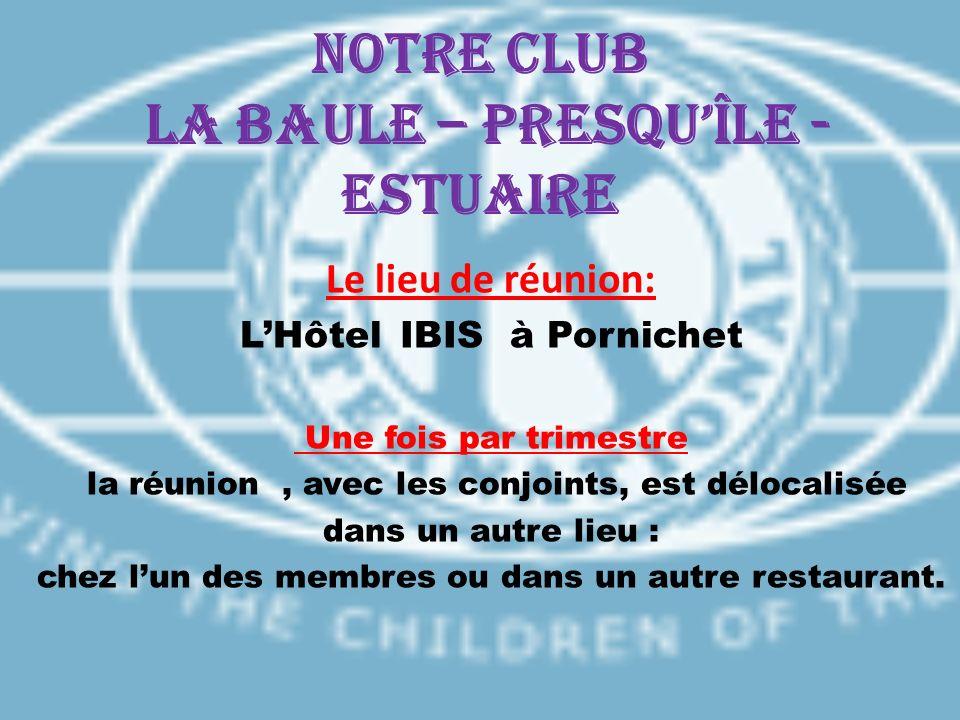 Notre CLUB LA BAULE – PRESQUÎLE - ESTUAIRE Le lieu de réunion: LHôtel IBIS à Pornichet Une fois par trimestre la réunion, avec les conjoints, est délo